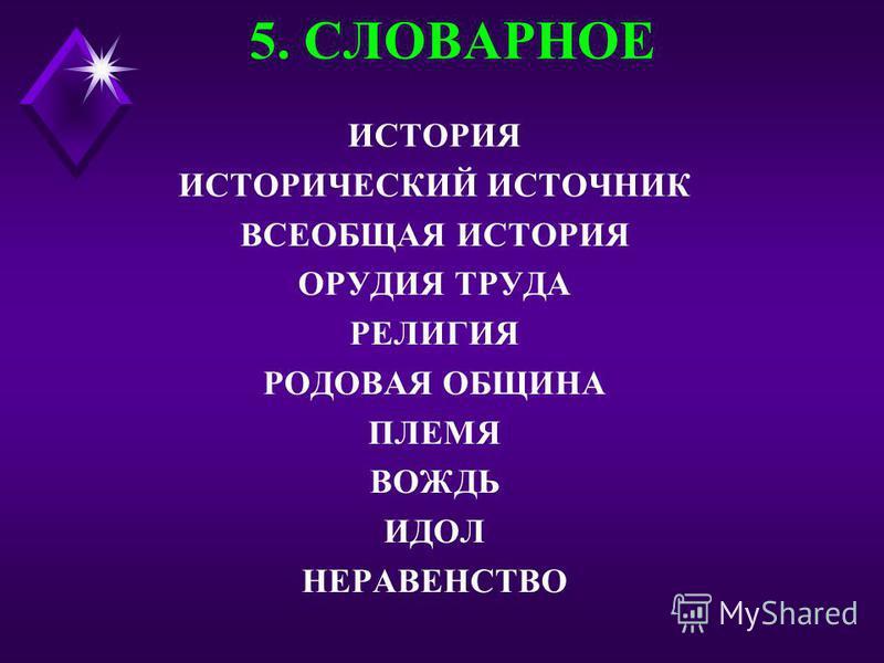 5. СЛОВАРНОЕ ИСТОРИЯ ИСТОРИЧЕСКИЙ ИСТОЧНИК ВСЕОБЩАЯ ИСТОРИЯ ОРУДИЯ ТРУДА РЕЛИГИЯ РОДОВАЯ ОБЩИНА ПЛЕМЯ ВОЖДЬ ИДОЛ НЕРАВЕНСТВО
