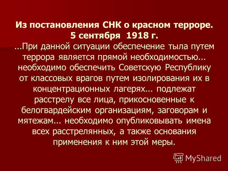 Из постановления СНК о красном терроре. 5 сентября 1918 г....При данной ситуации обеспечение тыла путем террора является прямой необходимостью... необходимо обеспечить Советскую Республику от классовых врагов путем изолирования их в концентрационных
