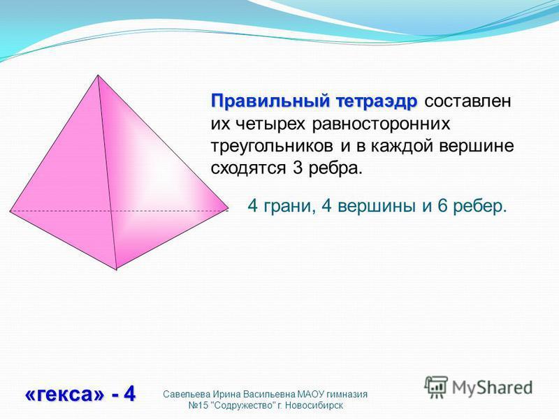 Правильный тетраэдр Правильный тетраэдр составлен их четырех равносторонних треугольников и в каждой вершине сходятся 3 ребра. 4 грани, 4 вершины и 6 ребер. «кекса» - 4 Савельева Ирина Васильевна МАОУ гимназия 15 Содружество г. Новосибирск