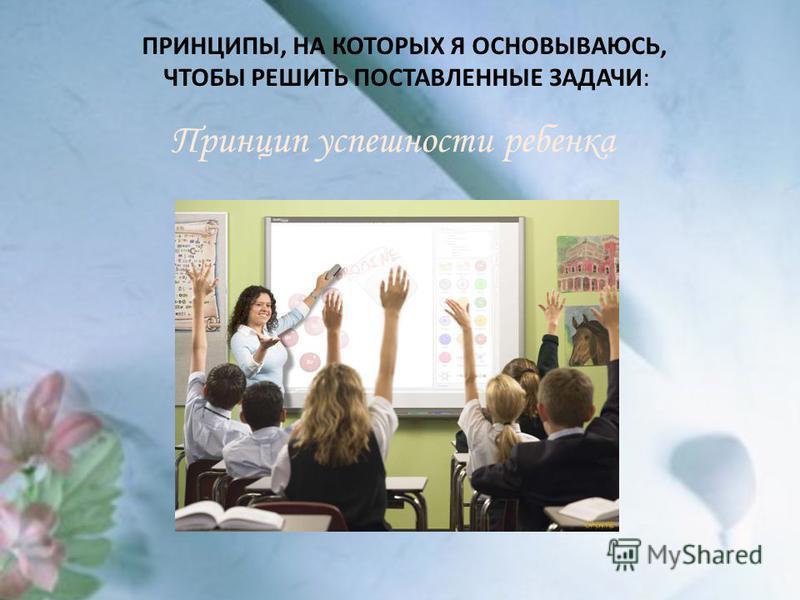 ПРИНЦИПЫ, НА КОТОРЫХ Я ОСНОВЫВАЮСЬ, ЧТОБЫ РЕШИТЬ ПОСТАВЛЕННЫЕ ЗАДАЧИ: Принцип успешности ребенка