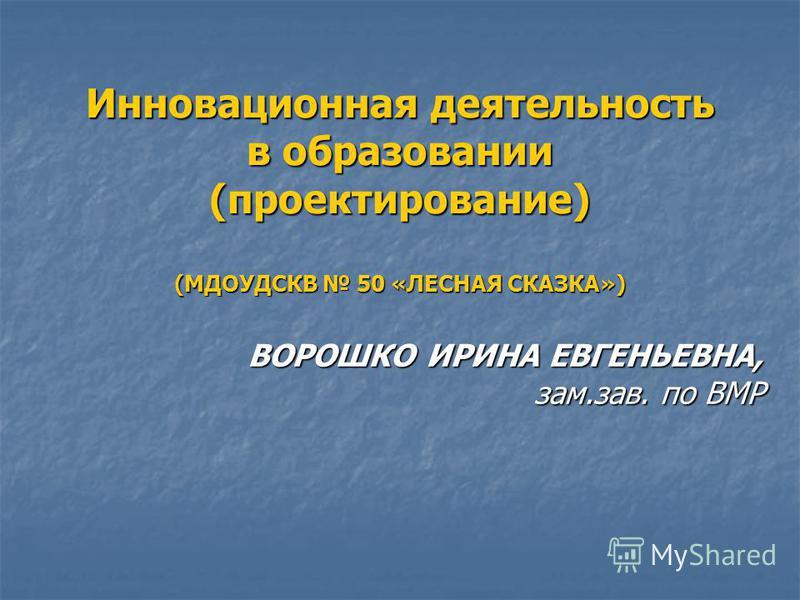 Инновационная деятельность в образовании (проектирование) (МДОУДСКВ 50 «ЛЕСНАЯ СКАЗКА») ВОРОШКО ИРИНА ЕВГЕНЬЕВНА, зам.зав. по ВМР