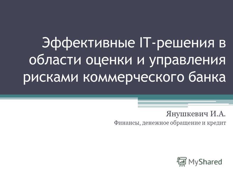 Эффективные IT-решения в области оценки и управления рисками коммерческого банка Янушкевич И.А. Финансы, денежное обращение и кредит