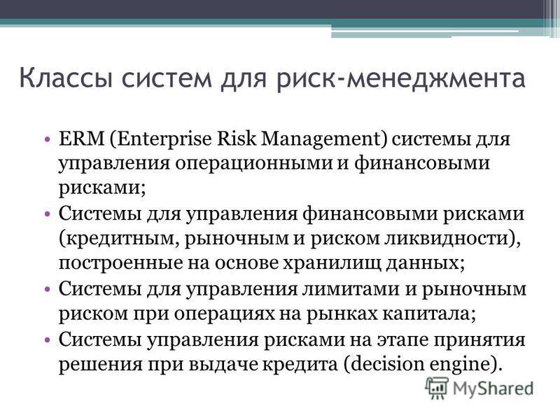 Классы систем для риск-менеджмента ERM (Enterprise Risk Management) системы для управления операционными и финансовыми рисками; Системы для управления финансовыми рисками (кредитным, рыночным и риском ликвидности), построенные на основе хранилищ данн