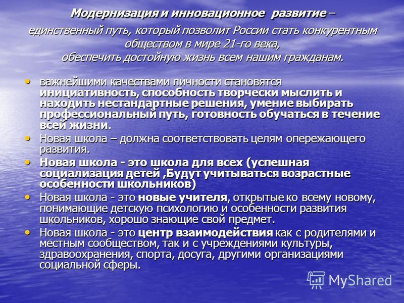 Модернизация и инновационное развитие – единственный путь, который позволит России стать конкурентным обществом в мире 21-го века, обеспечить достойную жизнь всем нашим гражданам. важнейшими качествами личности становятся инициативность, способность