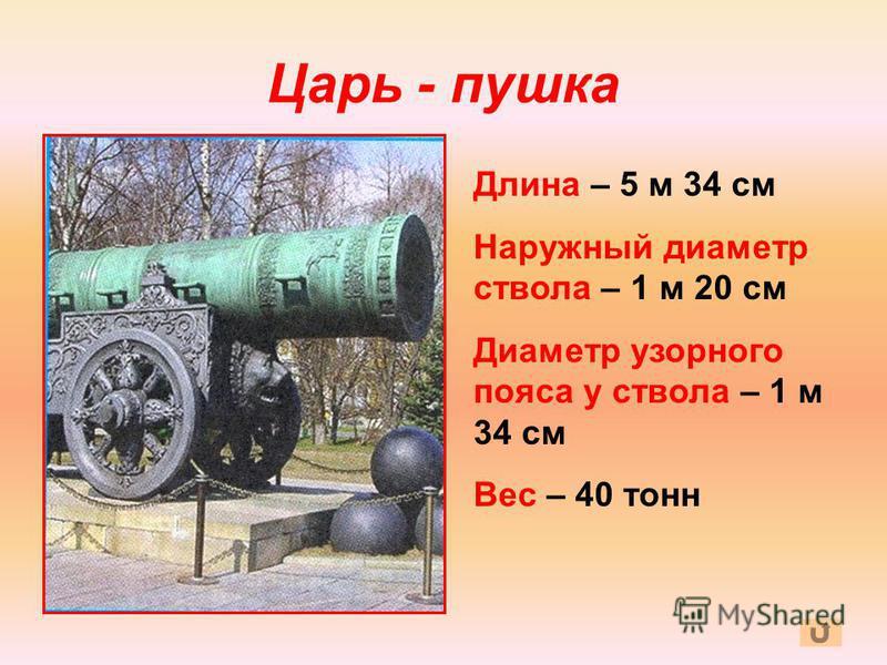 Царь - пушка Длина – 5 м 34 см Наружный диаметр ствола – 1 м 20 см Диаметр узорного пояса у ствола – 1 м 34 см Вес – 40 тонн