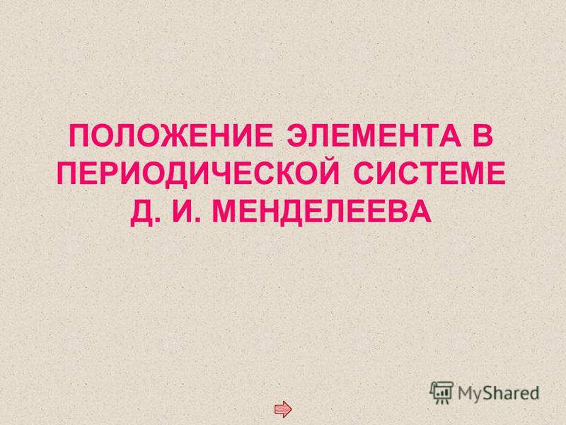 ПОЛОЖЕНИЕ ЭЛЕМЕНТА В ПЕРИОДИЧЕСКОЙ СИСТЕМЕ Д. И. МЕНДЕЛЕЕВА
