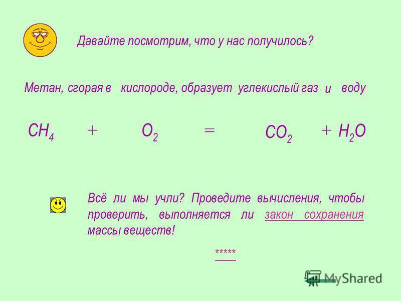 Метан, СН 4 сгорая в + кислороде, О2О2 образует = углекислый газ СО 2 и + воду Н2ОН2О Давайте посмотрим, что у нас получилось? Всё ли мы учли? Проведите вычисления, чтобы проверить, выполняется ли закон сохранения массы веществ! *****