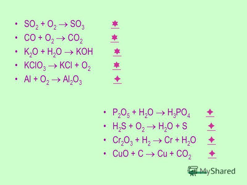 SO 2 + O 2 SO 3 CO + O 2 CO 2 K 2 O + H 2 O KOH KClO 3 KCl + O 2 Al + O 2 Al 2 O 3 P 2 O 5 + H 2 O H 3 PO 4 H 2 S + O 2 H 2 O + S Cr 2 O 3 + H 2 Cr + H 2 O CuO + C Cu + CO 2