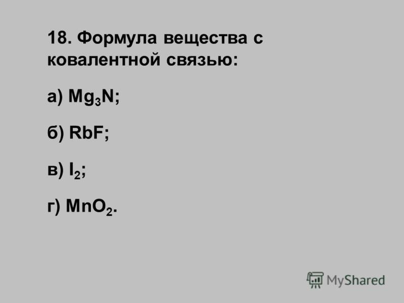 18. Формула вещества с ковалентной связью: а) Mg 3 N; б) RbF; в) I 2 ; г) MnO 2.