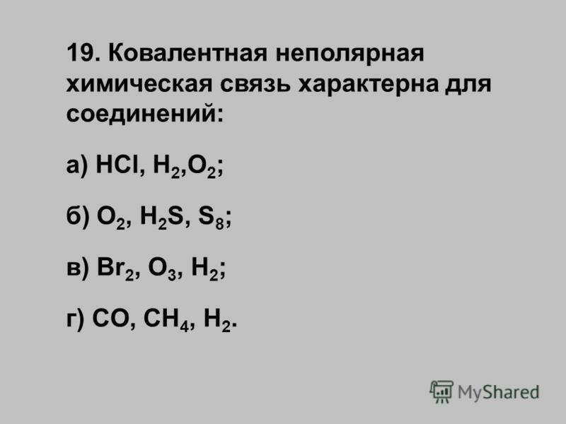 19. Ковалентная неполярная химическая связь характерна для соединений: а) HCl, H 2,O 2 ; б) O 2, H 2 S, S 8 ; в) Br 2, O 3, H 2 ; г) CO, CH 4, H 2.