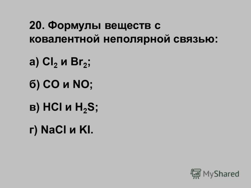 20. Формулы веществ с ковалентной неполярной связью: а) Cl 2 и Br 2 ; б) CO и NO; в) HCl и H 2 S; г) NaCl и KI.
