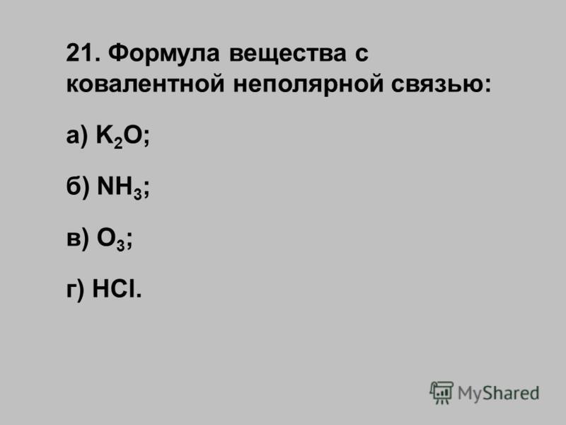 21. Формула вещества с ковалентной неполярной связью: а) K 2 O; б) NH 3 ; в) O 3 ; г) HCl.