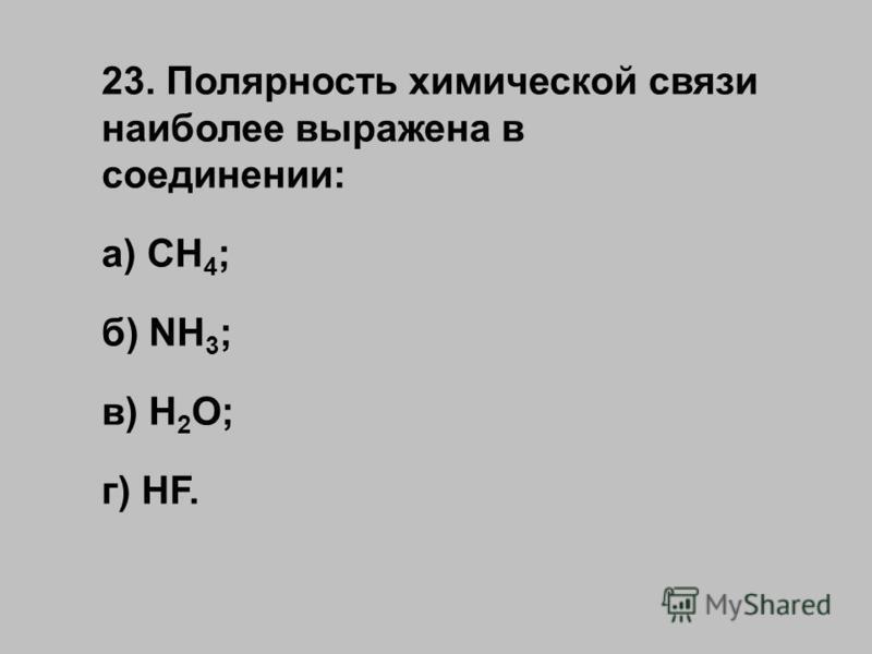 23. Полярность химической связи наиболее выражена в соединении: а) CH 4 ; б) NH 3 ; в) H 2 O; г) HF.