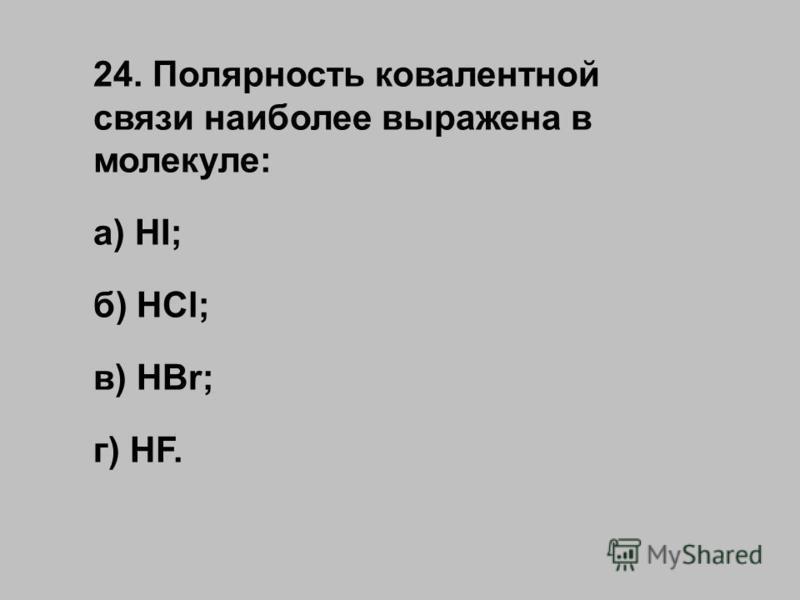 24. Полярность ковалентной связи наиболее выражена в молекуле: а) HI; б) HCl; в) HBr; г) HF.