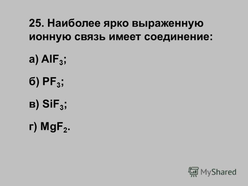 25. Наиболее ярко выраженную ионную связь имеет соединение: а) AlF 3 ; б) PF 3 ; в) SiF 3 ; г) MgF 2.