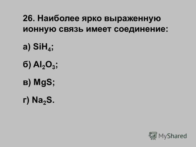26. Наиболее ярко выраженную ионную связь имеет соединение: а) SiH 4 ; б) Al 2 O 3 ; в) MgS; г) Na 2 S.