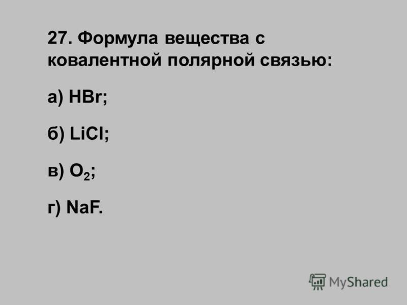 27. Формула вещества с ковалентной полярной связью: а) HBr; б) LiCl; в) O 2 ; г) NaF.