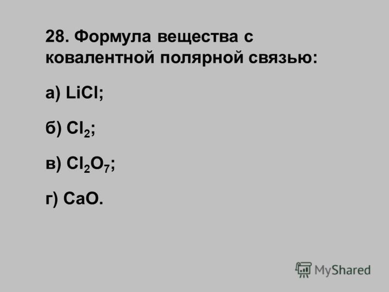 28. Формула вещества с ковалентной полярной связью: а) LiCl; б) Cl 2 ; в) Cl 2 O 7 ; г) CaO.