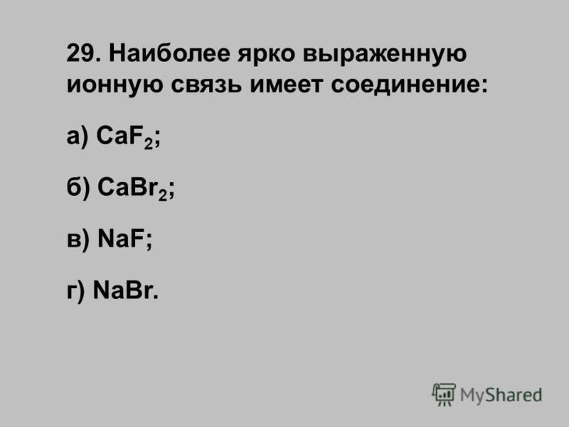 29. Наиболее ярко выраженную ионную связь имеет соединение: а) CaF 2 ; б) CaBr 2 ; в) NaF; г) NaBr.