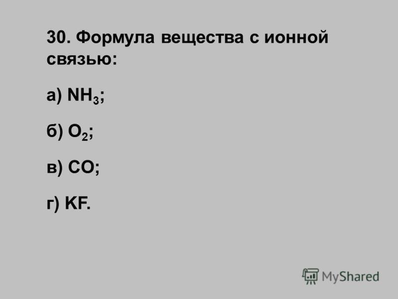 30. Формула вещества с ионной связью: а) NH 3 ; б) O 2 ; в) CO; г) KF.