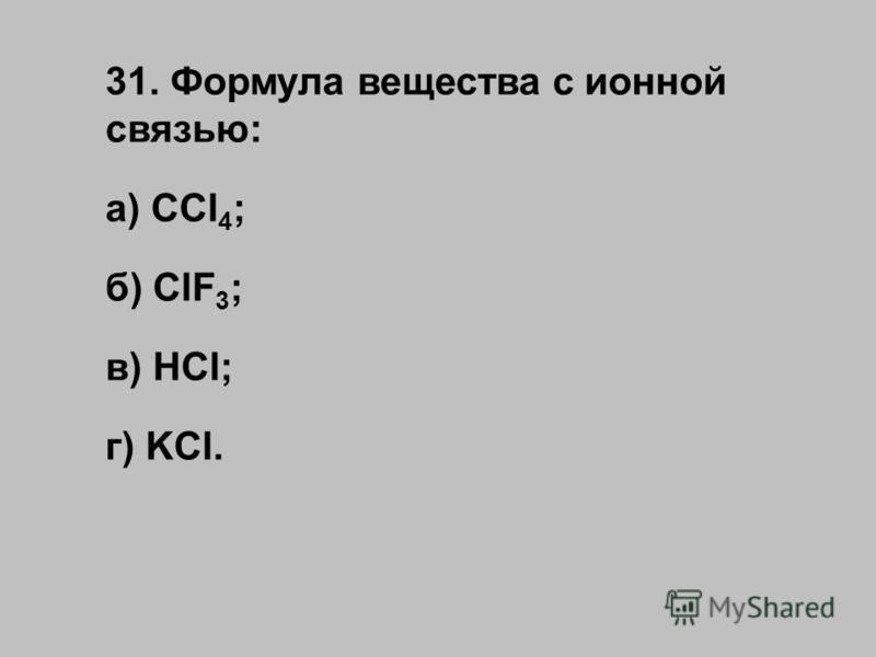 31. Формула вещества с ионной связью: а) CCl 4 ; б) ClF 3 ; в) HCl; г) KCl.