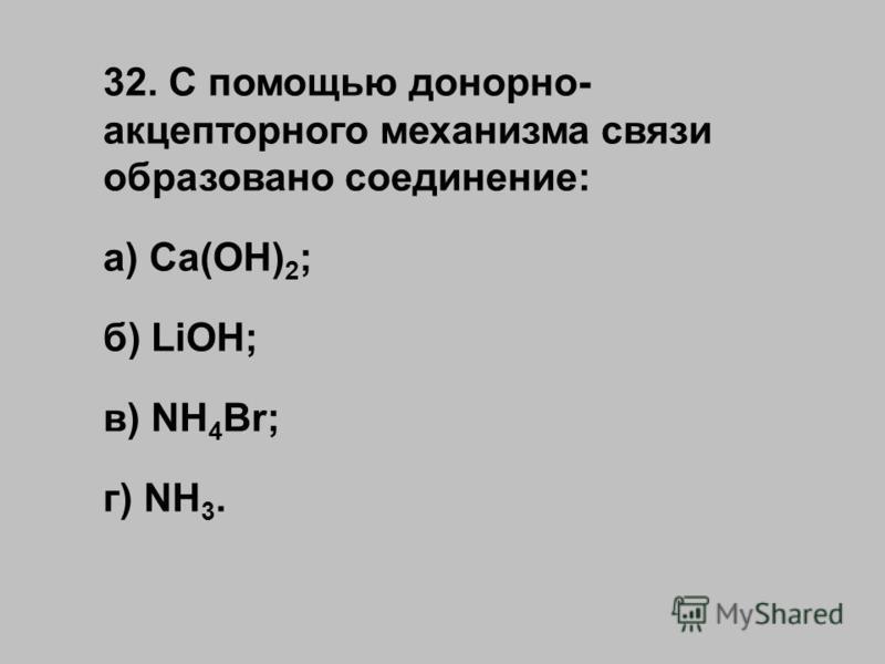 32. С помощью донорно- акцепторного механизма связи образовано соединение: а) Ca(OH) 2 ; б) LiOH; в) NH 4 Br; г) NH 3.