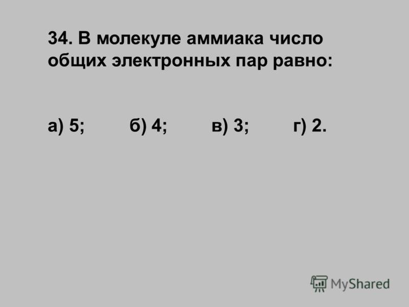 34. В молекуле аммиака число общих электронных пар равно: а) 5;б) 4;в) 3;г) 2.