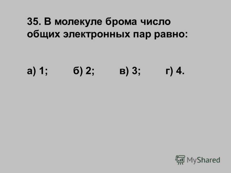 35. В молекуле брома число общих электронных пар равно: а) 1;б) 2;в) 3;г) 4.