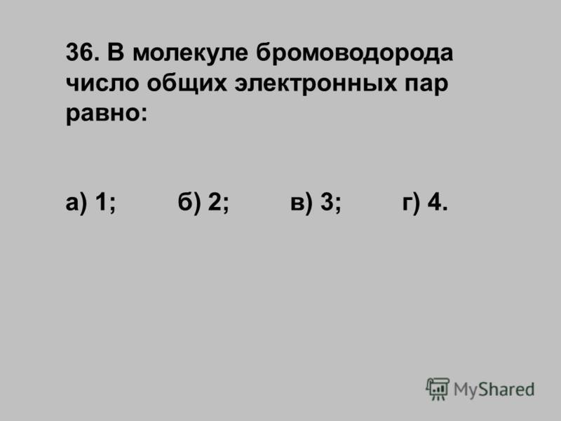 36. В молекуле бромоводорода число общих электронных пар равно: а) 1;б) 2;в) 3;г) 4.