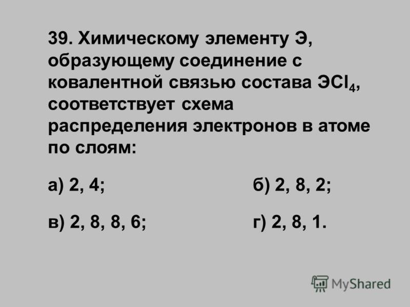 39. Химическому элементу Э, образующему соединение с ковалентной связью состава ЭCl 4, соответствует схема распределения электронов в атоме по слоям: а) 2, 4;б) 2, 8, 2; в) 2, 8, 8, 6;г) 2, 8, 1.