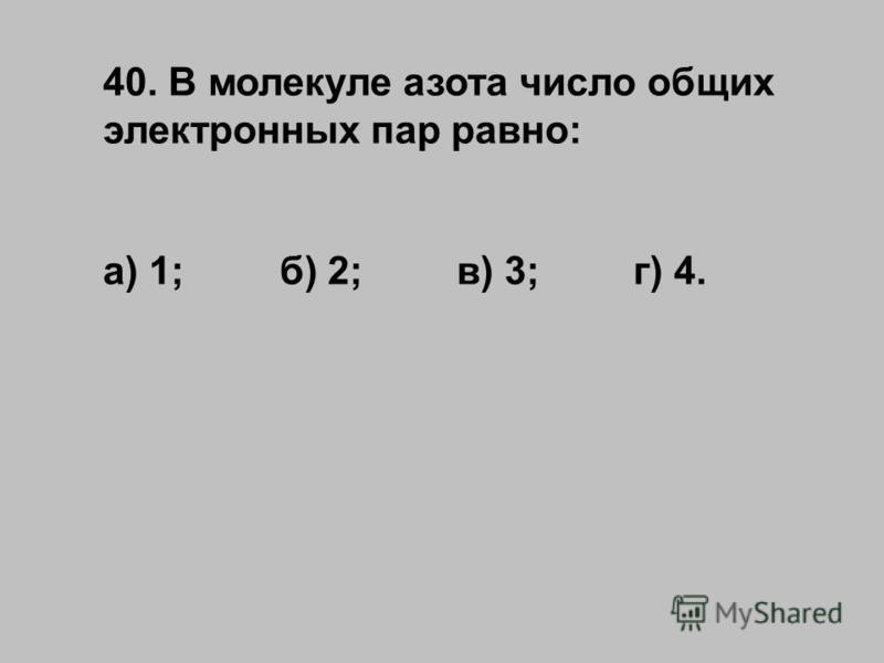 40. В молекуле азота число общих электронных пар равно: а) 1;б) 2;в) 3;г) 4.