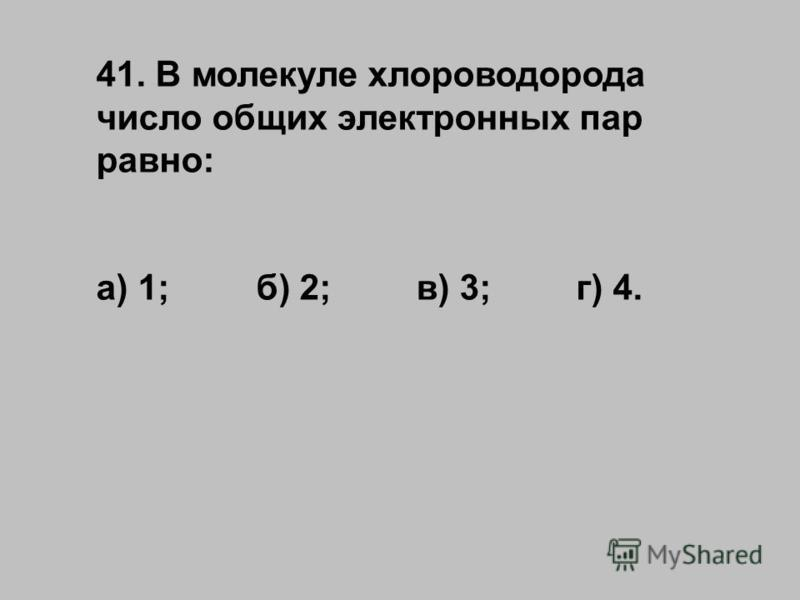 41. В молекуле хлороводорода число общих электронных пар равно: а) 1;б) 2;в) 3;г) 4.