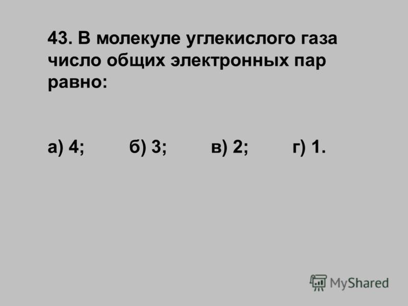 43. В молекуле углекислого газа число общих электронных пар равно: а) 4;б) 3;в) 2;г) 1.