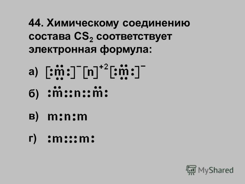 44. Химическому соединению состава CS 2 соответствует электронная формула: а) б) в) г)