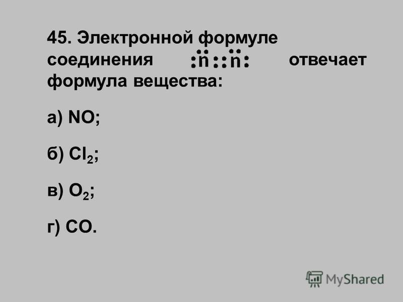 45. Электронной формуле соединения отвечает формула вещества: а) NO; б) Cl 2 ; в) O 2 ; г) CO.