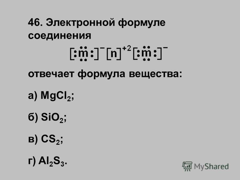 46. Электронной формуле соединения отвечает формула вещества: а) MgCl 2 ; б) SiO 2 ; в) CS 2 ; г) Al 2 S 3.