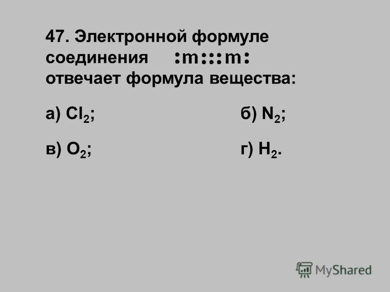 47. Электронной формуле соединения отвечает формула вещества: а) Cl 2 ;б) N 2 ; в) O 2 ;г) Н 2.