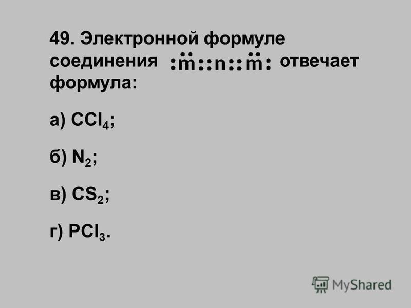 49. Электронной формуле соединения отвечает формула: а) CCl 4 ; б) N 2 ; в) CS 2 ; г) PCl 3.
