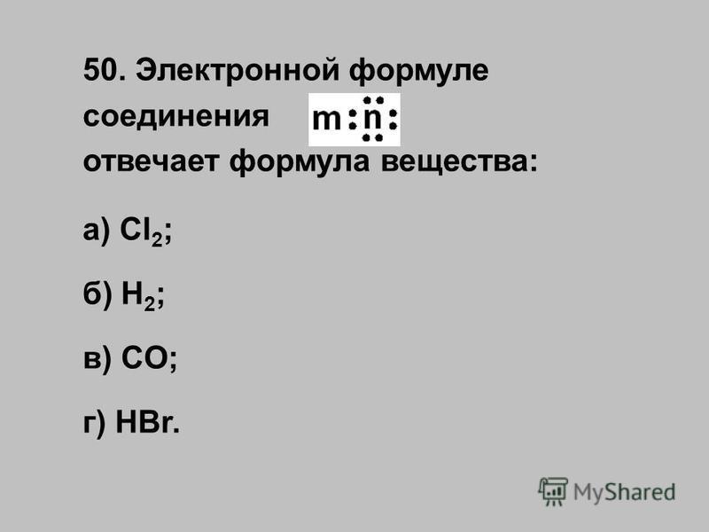50. Электронной формуле соединения отвечает формула вещества: а) Cl 2 ; б) H 2 ; в) CO; г) HBr.