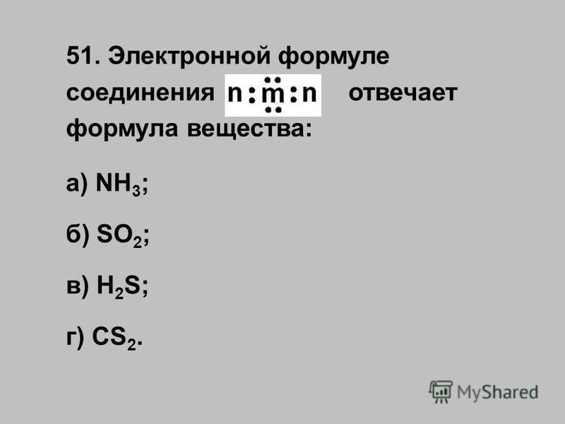 51. Электронной формуле соединения отвечает формула вещества: а) NH 3 ; б) SO 2 ; в) H 2 S; г) CS 2.