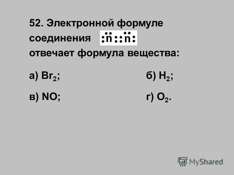 52. Электронной формуле соединения отвечает формула вещества: а) Br 2 ;б) H 2 ; в) NO;г) O 2.