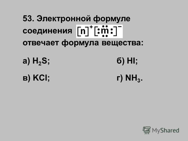 53. Электронной формуле соединения отвечает формула вещества: а) H 2 S;б) HI; в) KCl;г) NH 3.