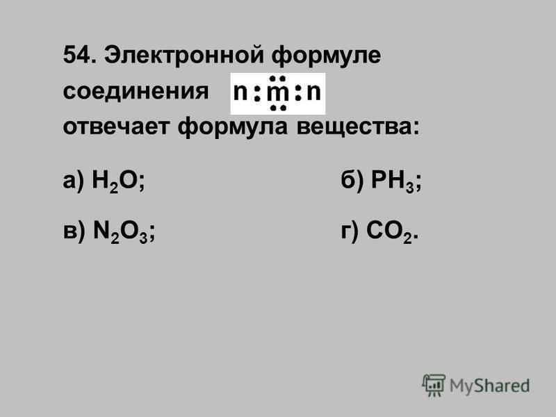 54. Электронной формуле соединения отвечает формула вещества: а) H 2 O;б) PH 3 ; в) N 2 O 3 ;г) CO 2.