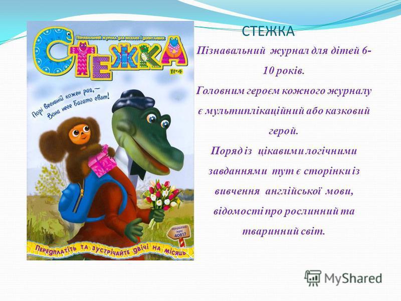 СТЕЖКА Пізнавальний журнал для дітей 6- 10 років. Головним героєм кожного журналу є мультиплікаційний або казковий герой. Поряд із цікавими логічними завданнями тут є сторінки із вивчення англійської мови, відомості про рослинний та тваринний світ.