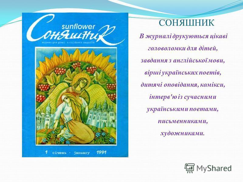 СОНЯШНИК В журналі друкуються цікаві головоломки для дітей, завдання з англійської мови, вірші українських поетів, дитячі оповідання, комікси, інтерв'ю із сучасними українськими поетами, письменниками, художниками.