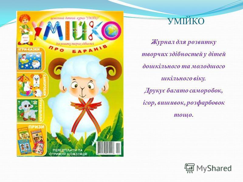 УМІЙКО Журнал для розвитку творчих здібностей у дітей дошкільного та молодшого шкільного віку. Друкує багато саморобок, ігор, вишивок, розфарбовок тощо.
