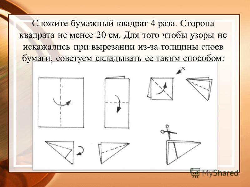Сложите бумажный квадрат 4 раза. Сторона квадрата не менее 20 см. Для того чтобы узоры не искажались при вырезании из-за толщины слоев бумаги, советуем складывать ее таким способом:
