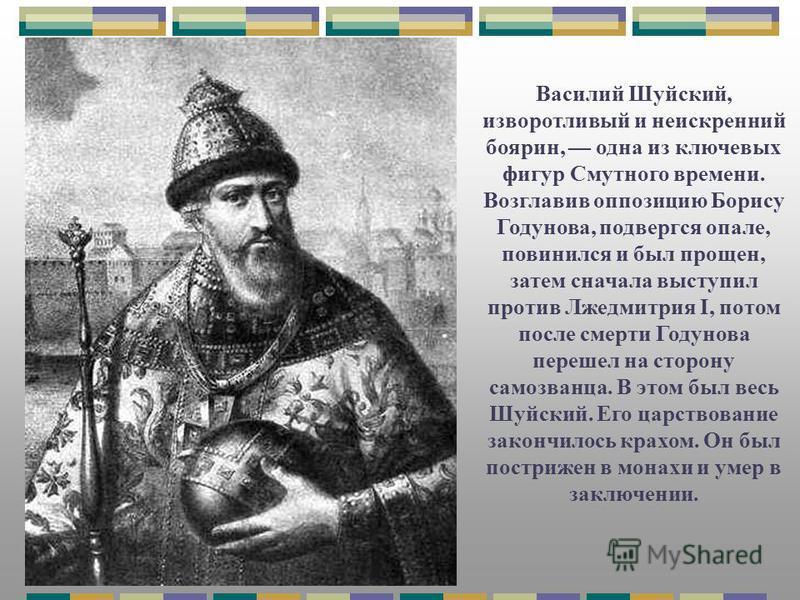 Василий Шуйский, изворотливый и неискренний боярин, одна из ключевых фигур Смутного времени. Возглавив оппозицию Борису Годунова, подвергся опале, повинился и был прощен, затем сначала выступил против Лжедмитрия I, потом после смерти Годунова перешел