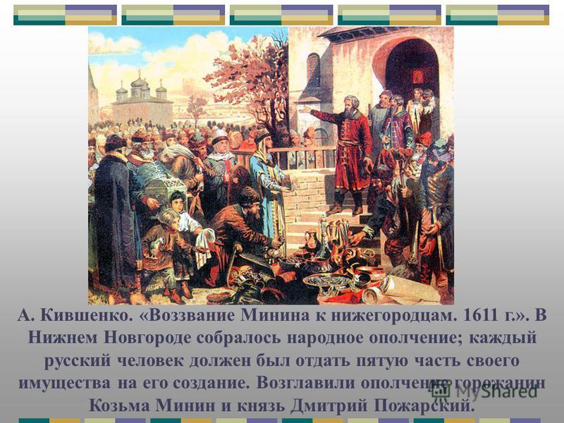 А. Кившенко. «Воззвание Минина к нижегородцам. 1611 г.». В Нижнем Новгороде собралось народное ополчение; каждый русский человек должен был отдать пятую часть своего имущества на его создание. Возглавили ополчение горожанин Козьма Минин и князь Дмитр
