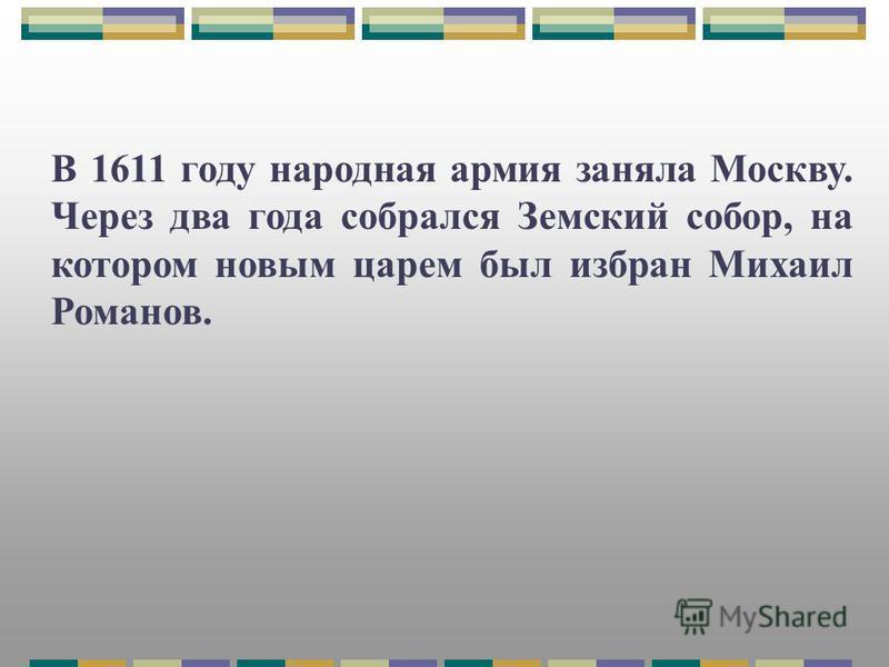 В 1611 году народная армия заняла Москву. Через два года собрался Земский собор, на котором новым царем был избран Михаил Романов.
